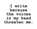 I Write Because The Voices In My Head Threaten Me