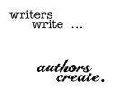 Writers Write Authors Create